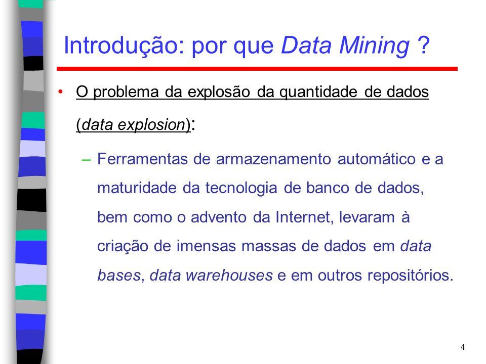 4 Introdução: por que Data Mining ? O problema da explosão da quantidade de dados (data explosion) : –Ferramentas de armazenamento automático e a matu