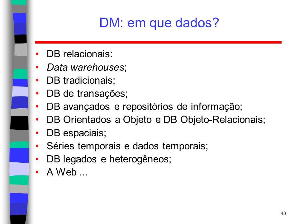 43 DM: em que dados? DB relacionais: Data warehouses; DB tradicionais; DB de transações; DB avançados e repositórios de informação; DB Orientados a Ob