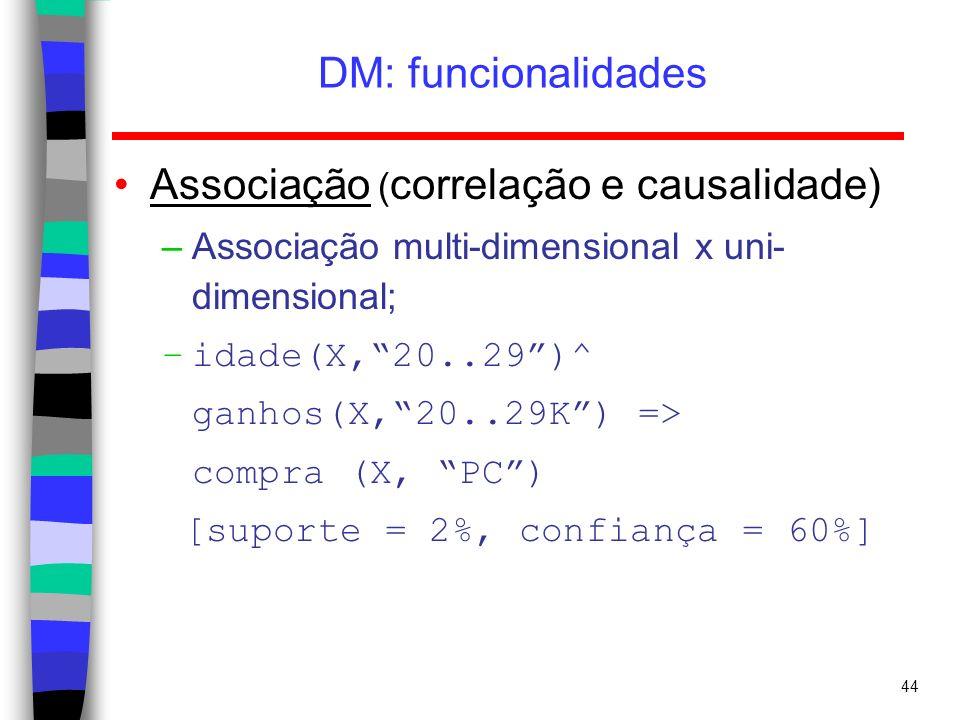 44 DM: funcionalidades Associação ( correlação e causalidade) –Associação multi-dimensional x uni- dimensional; –idade(X,20..29)^ ganhos(X,20..29K) =>