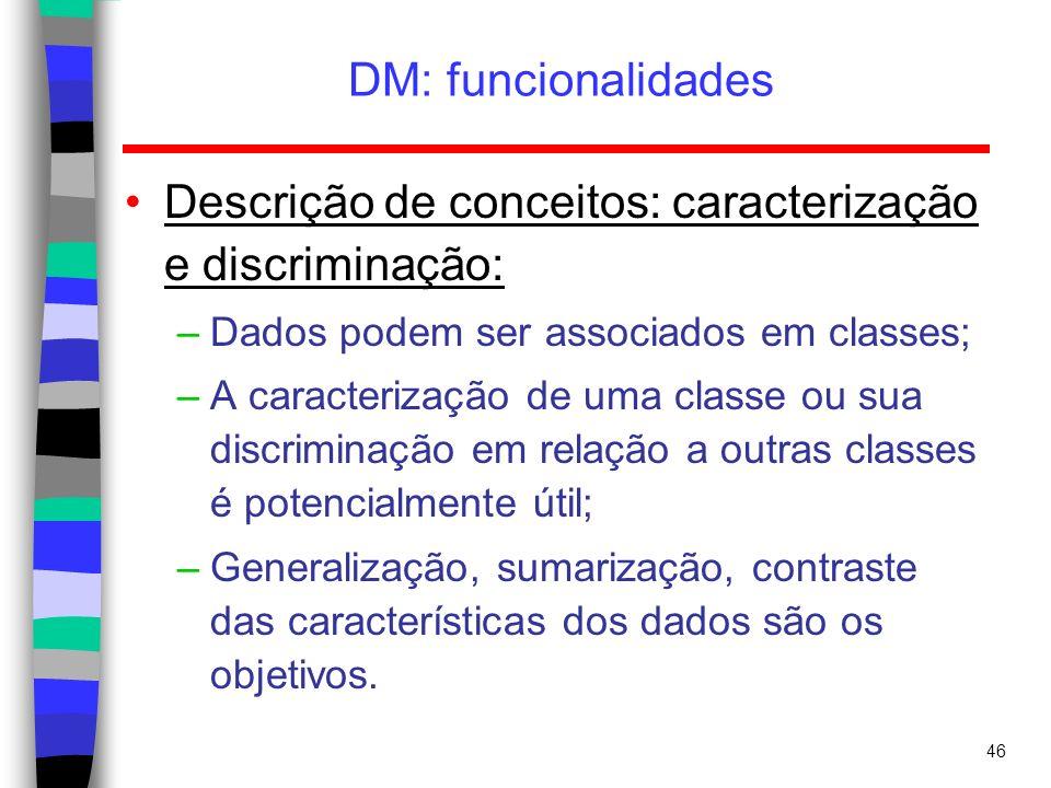 46 DM: funcionalidades Descrição de conceitos: caracterização e discriminação: –Dados podem ser associados em classes; –A caracterização de uma classe