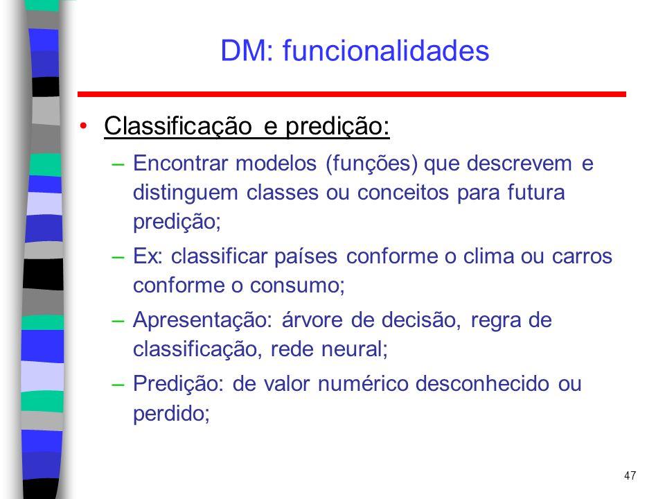 47 DM: funcionalidades Classificação e predição: –Encontrar modelos (funções) que descrevem e distinguem classes ou conceitos para futura predição; –E