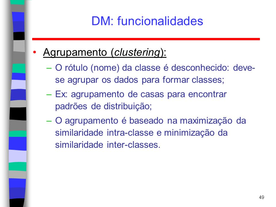 49 DM: funcionalidades Agrupamento (clustering): –O rótulo (nome) da classe é desconhecido: deve- se agrupar os dados para formar classes; –Ex: agrupa