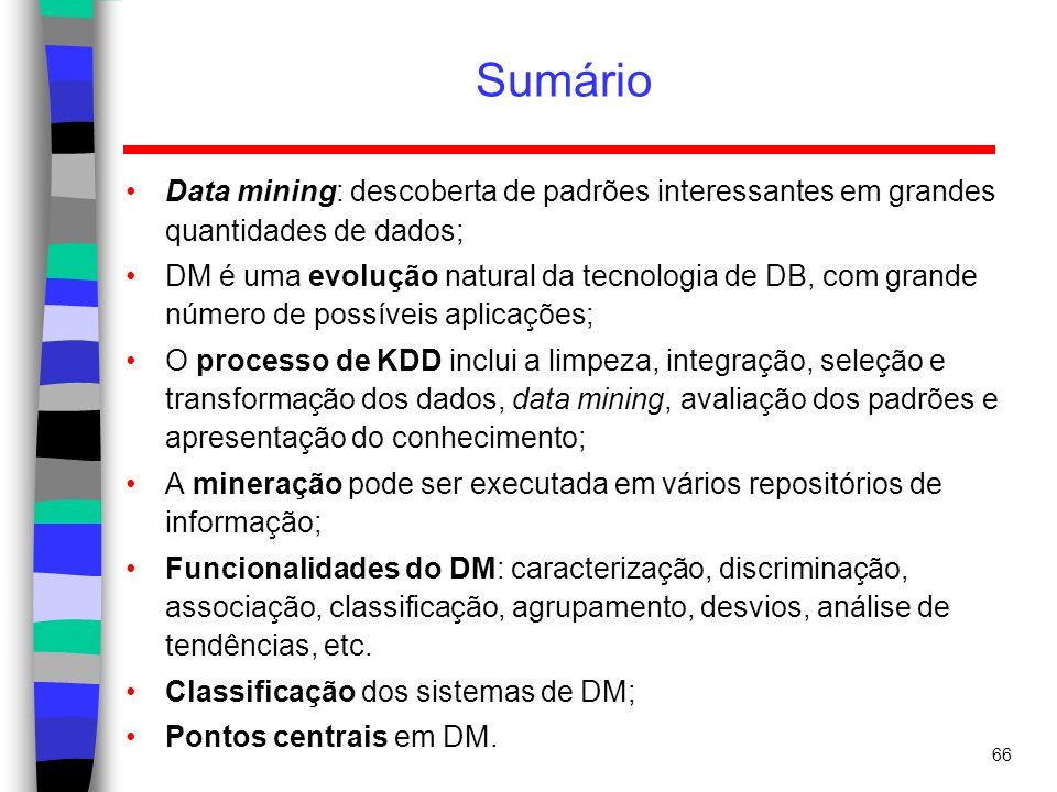 66 Sumário Data mining: descoberta de padrões interessantes em grandes quantidades de dados; DM é uma evolução natural da tecnologia de DB, com grande