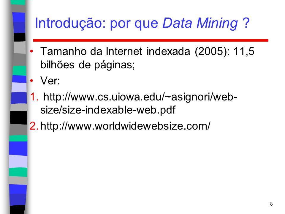 Introdução: por que Data Mining ? 8 Tamanho da Internet indexada (2005): 11,5 bilhões de páginas; Ver: 1. http://www.cs.uiowa.edu/~asignori/web- size/