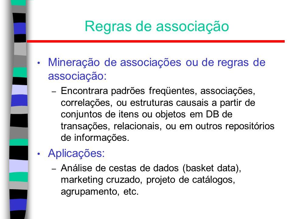 Regras de associação Exemplo: – Formato da regra: corpo => cabeça [suporte, confiança]; – compra(X, fraldas) => compra (X, cerveja) [0.5%, 60%]