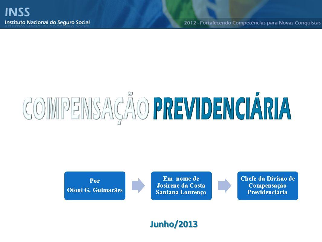 Instituto Nacional do Seguro Social - INSS Junho/2013 Por Otoni G. Guimarães Em nome de Josirene da Costa Santana Lourenço Chefe da Divisão de Compens