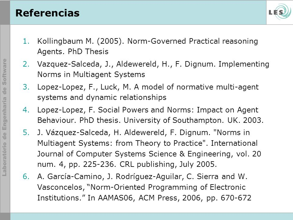 Referencias 1.Kollingbaum M. (2005). Norm-Governed Practical reasoning Agents. PhD Thesis 2.Vazquez-Salceda, J., Aldewereld, H., F. Dignum. Implementi