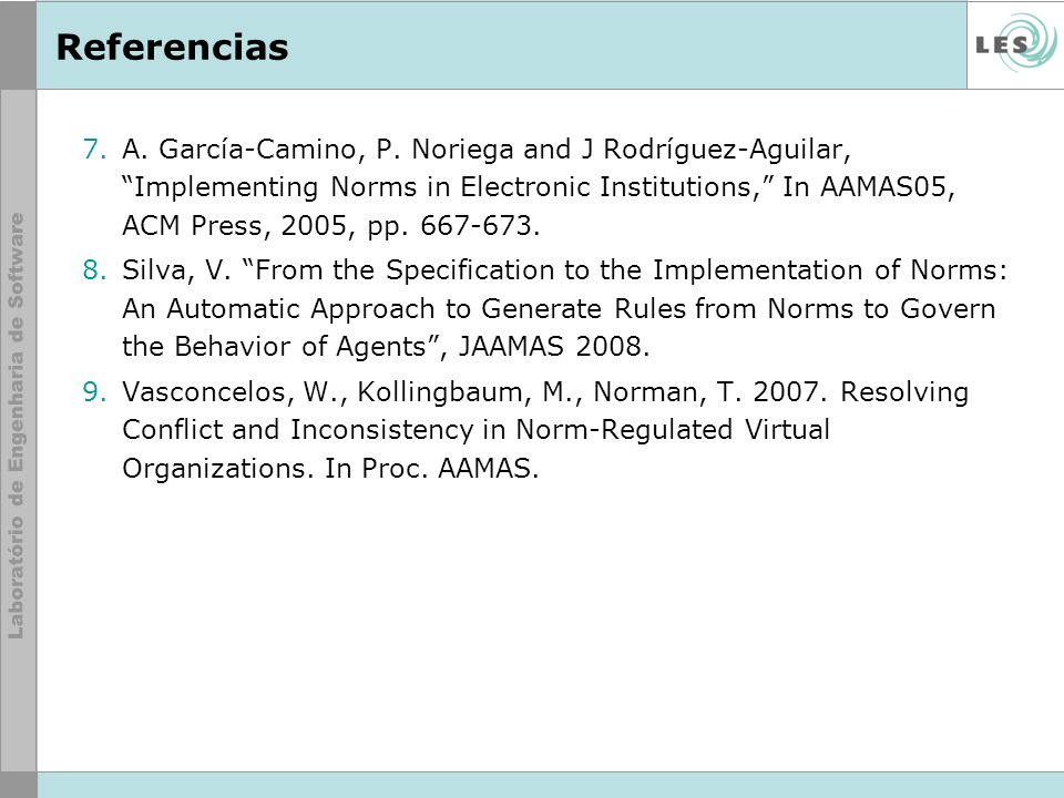 Referencias 7.A. García-Camino, P. Noriega and J Rodríguez-Aguilar, Implementing Norms in Electronic Institutions, In AAMAS05, ACM Press, 2005, pp. 66