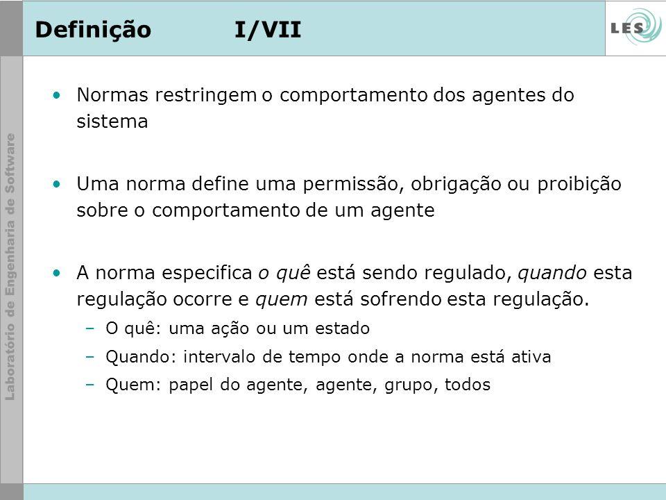 DefiniçãoI/VII Normas restringem o comportamento dos agentes do sistema Uma norma define uma permissão, obrigação ou proibição sobre o comportamento d