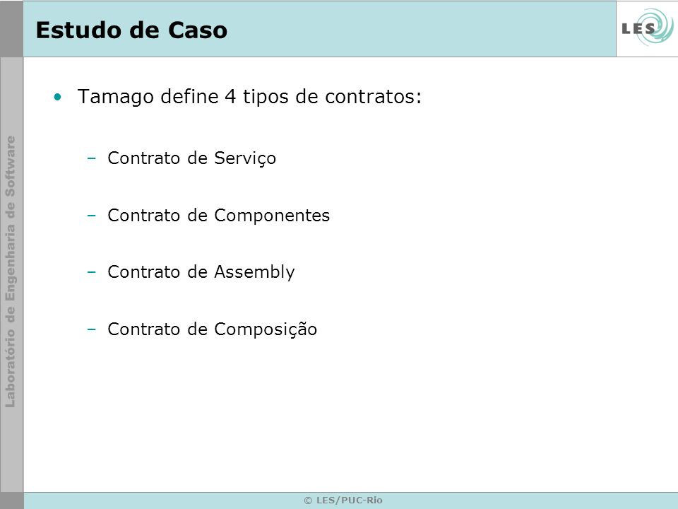 © LES/PUC-Rio Estudo de Caso Tamago define 4 tipos de contratos: –Contrato de Serviço –Contrato de Componentes –Contrato de Assembly –Contrato de Composição