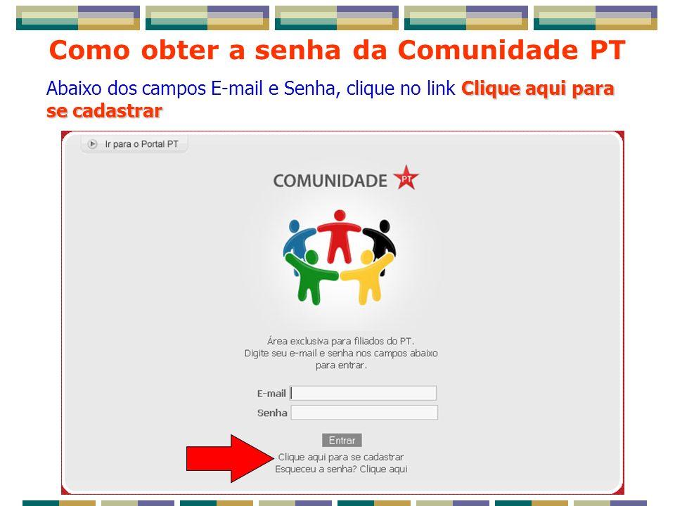 Como obter a senha da Comunidade PT Clique aqui para se cadastrar Abaixo dos campos E-mail e Senha, clique no link Clique aqui para se cadastrar