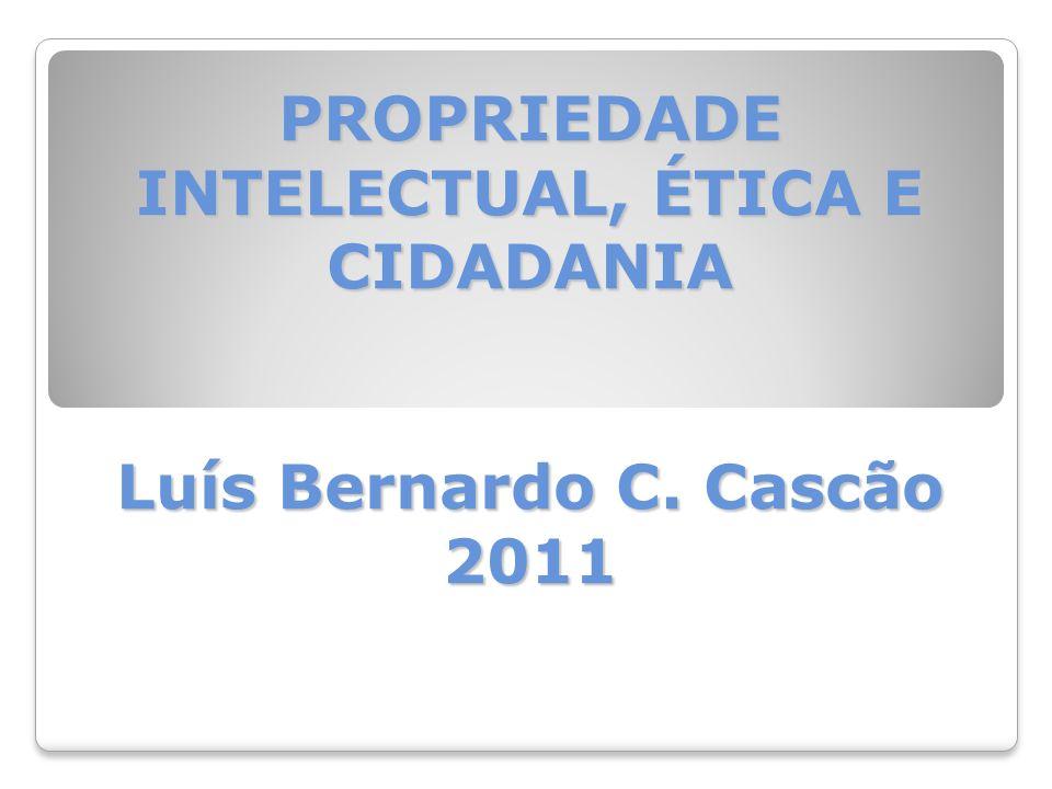PROPRIEDADE INTELECTUAL, ÉTICA E CIDADANIA Luís Bernardo C. Cascão 2011