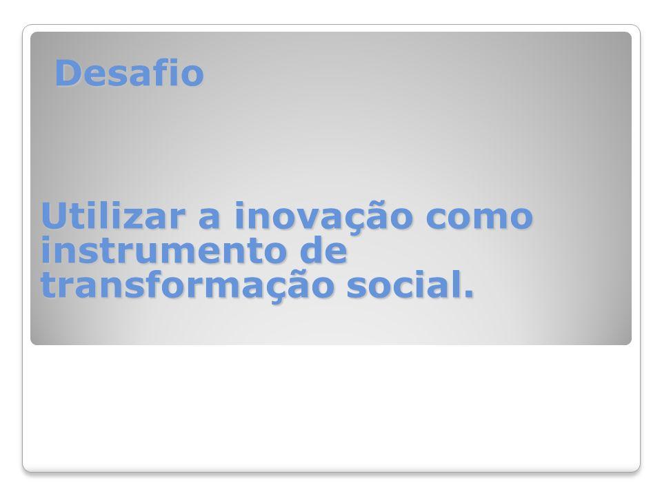 Desafio Utilizar a inovação como instrumento de transformação social.