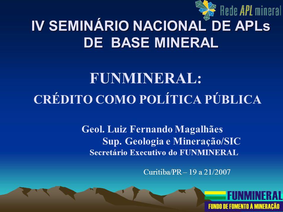 IV SEMINÁRIO NACIONAL DE APLs DE BASE MINERAL FUNMINERAL: CRÉDITO COMO POLÍTICA PÚBLICA Geol. Luiz Fernando Magalhães Sup. Geologia e Mineração/SIC Se