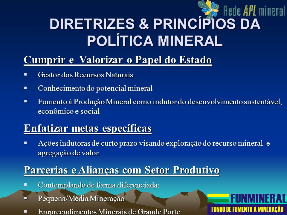 DIRETRIZES & PRINCÍPIOS DA POLÍTICA MINERAL Cumprir e Valorizar o Papel do Estado Gestor dos Recursos Naturais Gestor dos Recursos Naturais Conhecimen