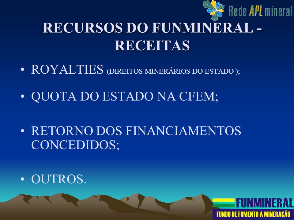 RECURSOS DO FUNMINERAL - RECEITAS ROYALTIES (DIREITOS MINERÁRIOS DO ESTADO ); QUOTA DO ESTADO NA CFEM; RETORNO DOS FINANCIAMENTOS CONCEDIDOS; OUTROS.