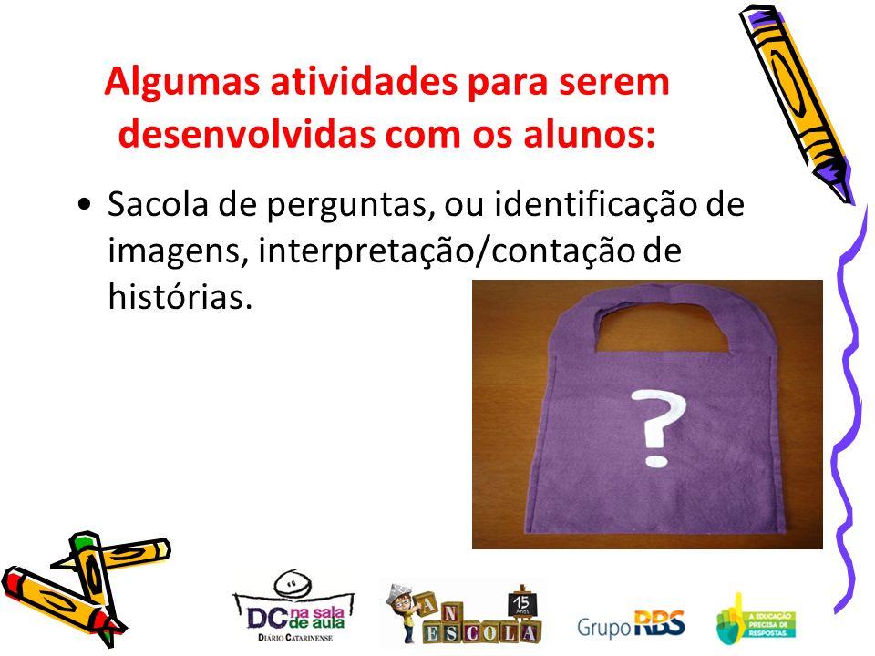 Algumas atividades para serem desenvolvidas com os alunos: Sacola de perguntas, ou identificação de imagens, interpretação/contação de histórias.