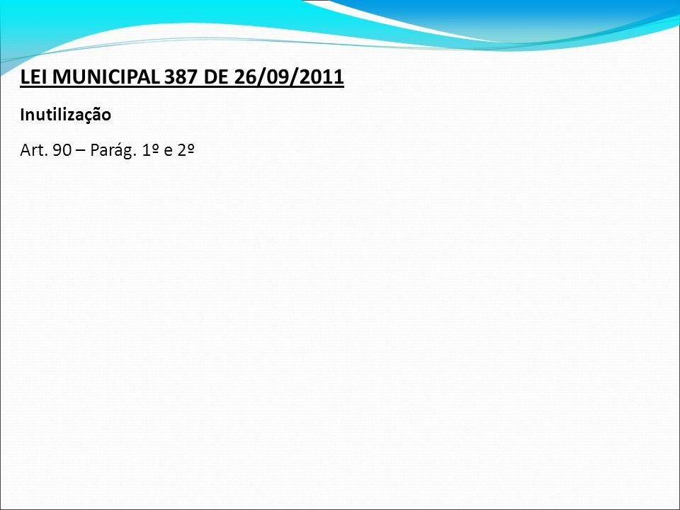 LEI MUNICIPAL 387 DE 26/09/2011 Inutilização Art. 90 – Parág. 1º e 2º