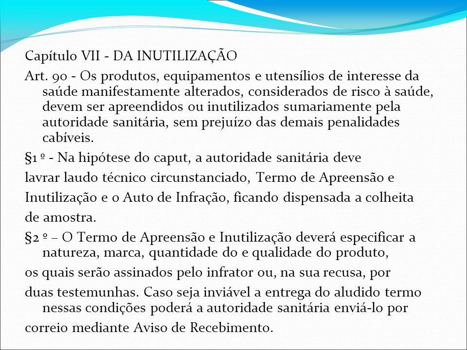 Capítulo VII - DA INUTILIZAÇÃO Art. 90 - Os produtos, equipamentos e utensílios de interesse da saúde manifestamente alterados, considerados de risco