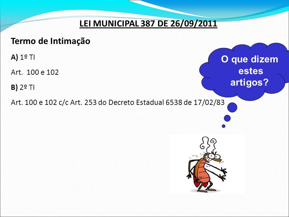 LEI MUNICIPAL 387 DE 26/09/2011 Termo de Intimação A) 1º TI Art. 100 e 102 B) 2º TI Art. 100 e 102 c/c Art. 253 do Decreto Estadual 6538 de 17/02/83 O