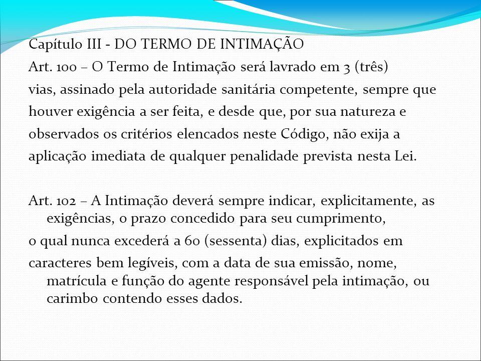 Capítulo III - DO TERMO DE INTIMAÇÃO Art. 100 – O Termo de Intimação será lavrado em 3 (três) vias, assinado pela autoridade sanitária competente, sem