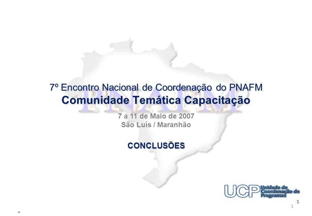 Programa Nacional de Apoio à Gestão Administrativa e Fiscal dos Municípios Brasileiros 7º Encontro Nacional de Coordenação do PNAFM Comunidade Temática Capacitação 1 7º Encontro Nacional de Coordenação do PNAFM Comunidade Temática Capacitação 7 a 11 de Maio de 2007 São Luís / Maranhão 1 CONCLUSÕES