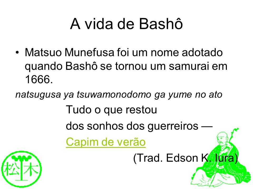 A vida de Bashô Matsuo Munefusa foi um nome adotado quando Bashô se tornou um samurai em 1666. natsugusa ya tsuwamonodomo ga yume no ato Tudo o que re