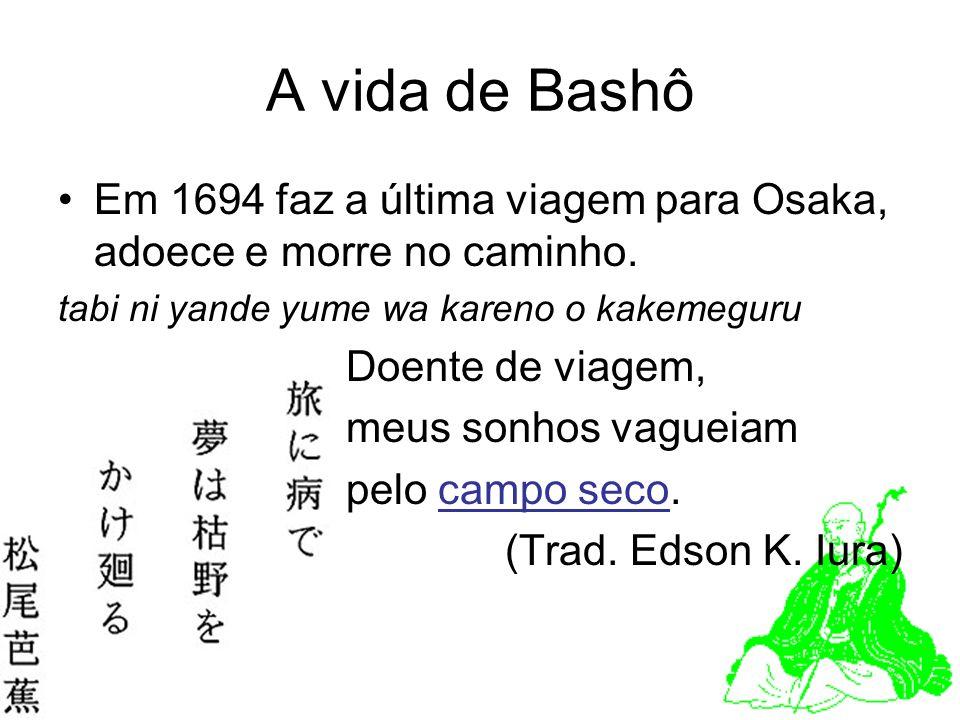 A vida de Bashô Em 1694 faz a última viagem para Osaka, adoece e morre no caminho. tabi ni yande yume wa kareno o kakemeguru Doente de viagem, meus so