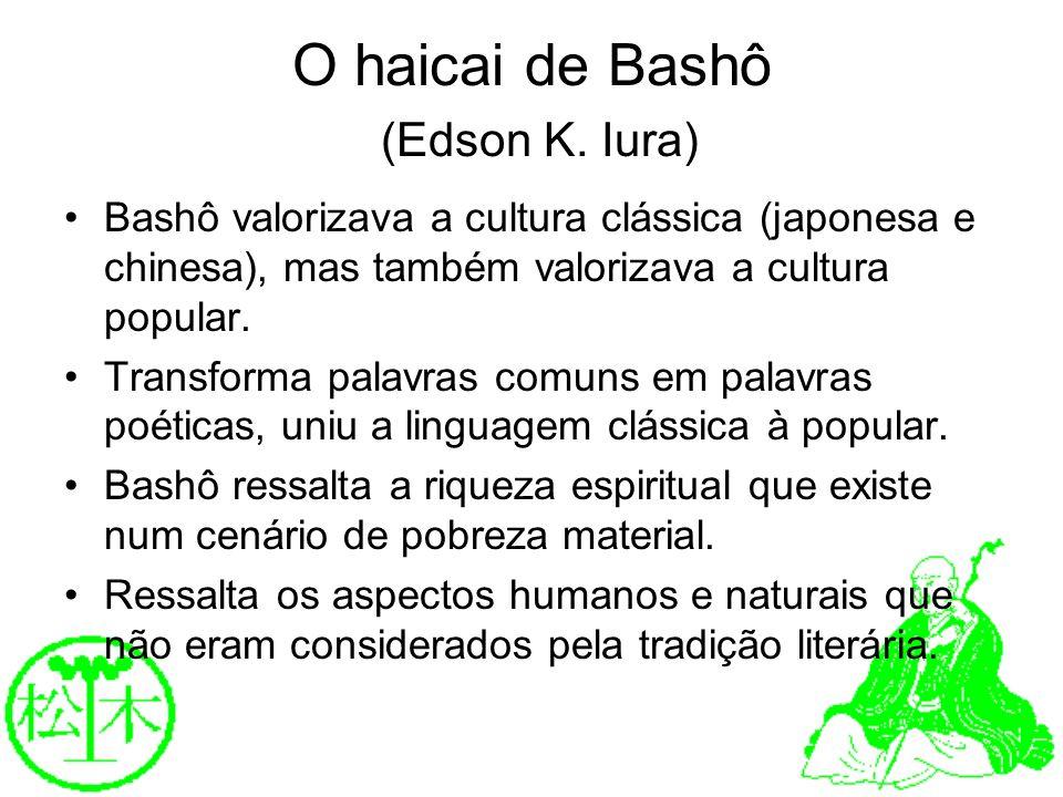 O haicai de Bashô (Edson K. Iura) Bashô valorizava a cultura clássica (japonesa e chinesa), mas também valorizava a cultura popular. Transforma palavr