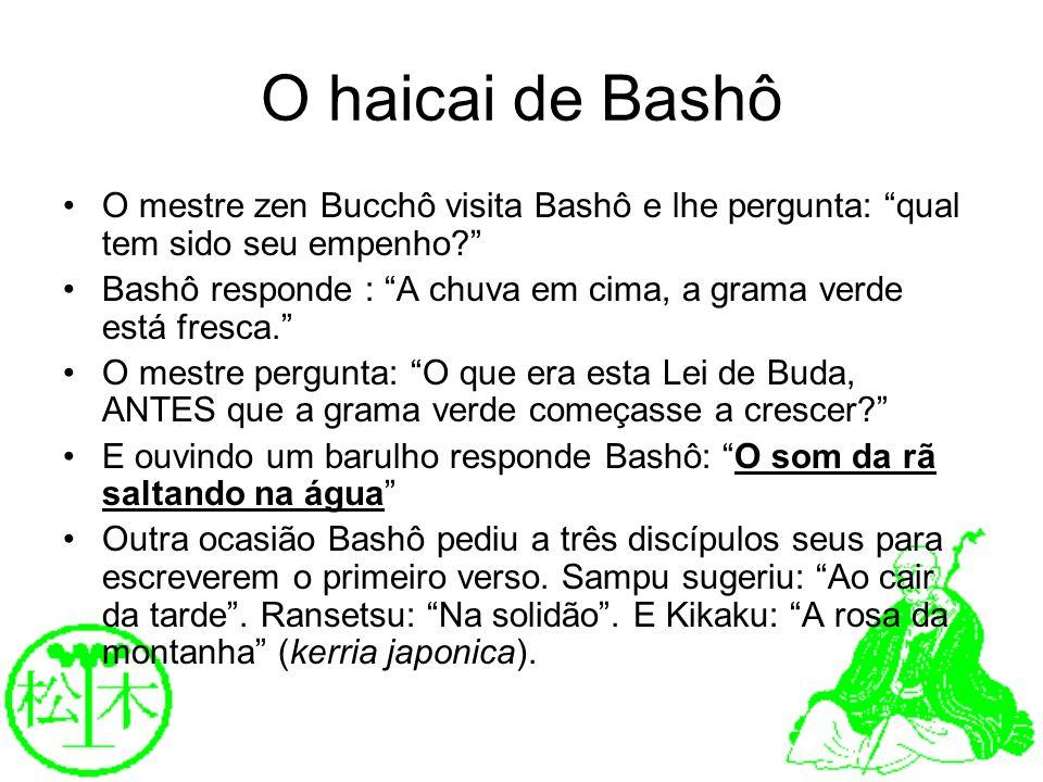 O haicai de Bashô O mestre zen Bucchô visita Bashô e lhe pergunta: qual tem sido seu empenho? Bashô responde : A chuva em cima, a grama verde está fre