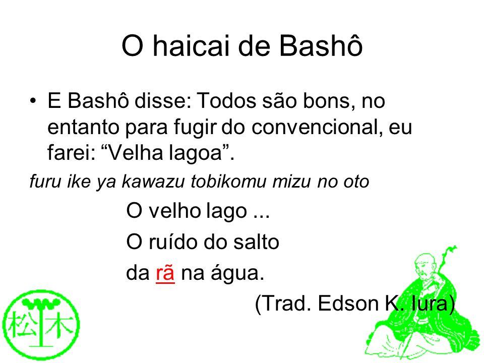 O haicai de Bashô E Bashô disse: Todos são bons, no entanto para fugir do convencional, eu farei: Velha lagoa. furu ike ya kawazu tobikomu mizu no oto