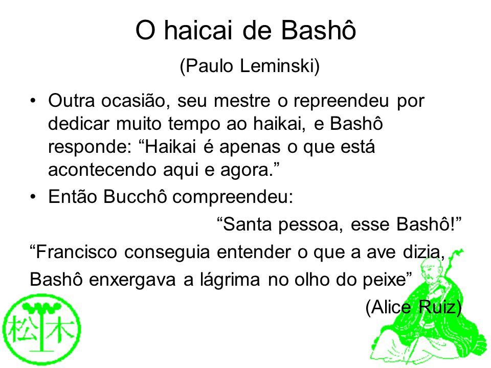O haicai de Bashô (Paulo Leminski) Outra ocasião, seu mestre o repreendeu por dedicar muito tempo ao haikai, e Bashô responde: Haikai é apenas o que e