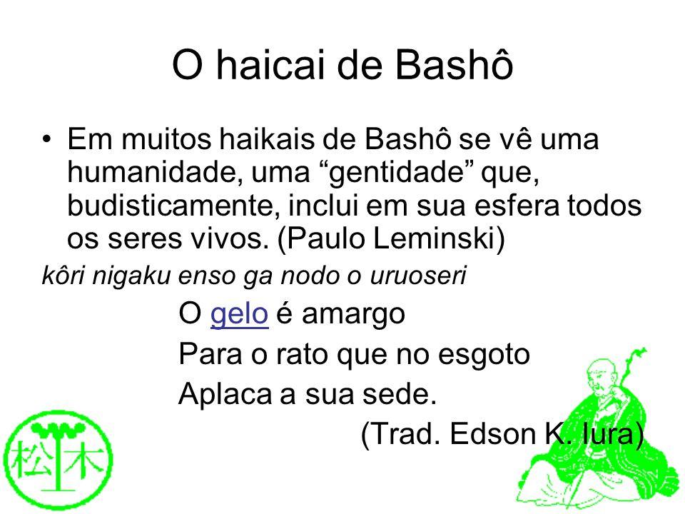 O haicai de Bashô Em muitos haikais de Bashô se vê uma humanidade, uma gentidade que, budisticamente, inclui em sua esfera todos os seres vivos. (Paul