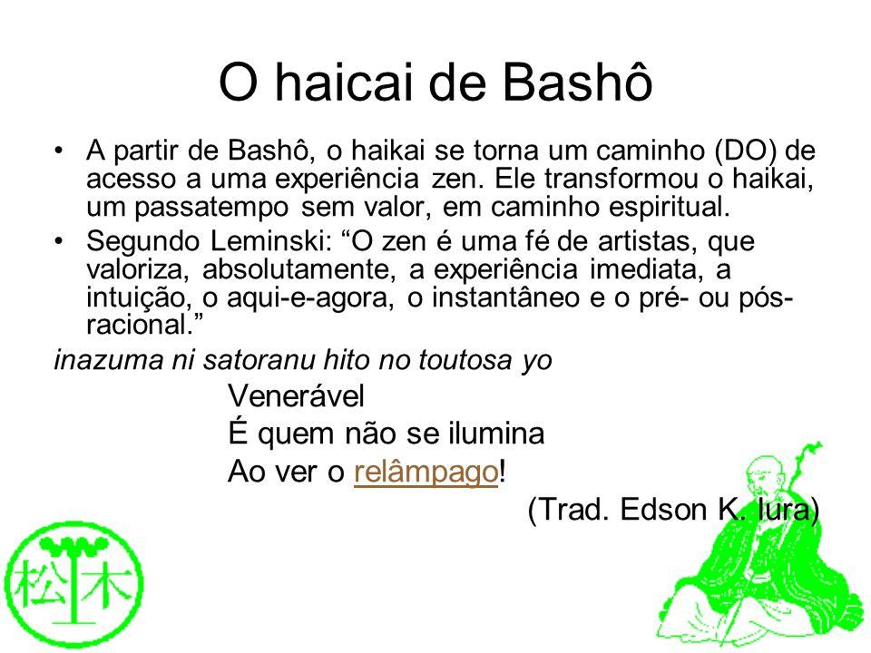 O haicai de Bashô A partir de Bashô, o haikai se torna um caminho (DO) de acesso a uma experiência zen. Ele transformou o haikai, um passatempo sem va