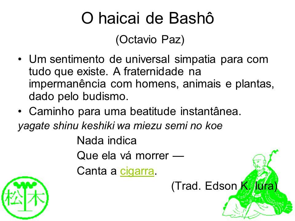 O haicai de Bashô (Octavio Paz) Um sentimento de universal simpatia para com tudo que existe. A fraternidade na impermanência com homens, animais e pl