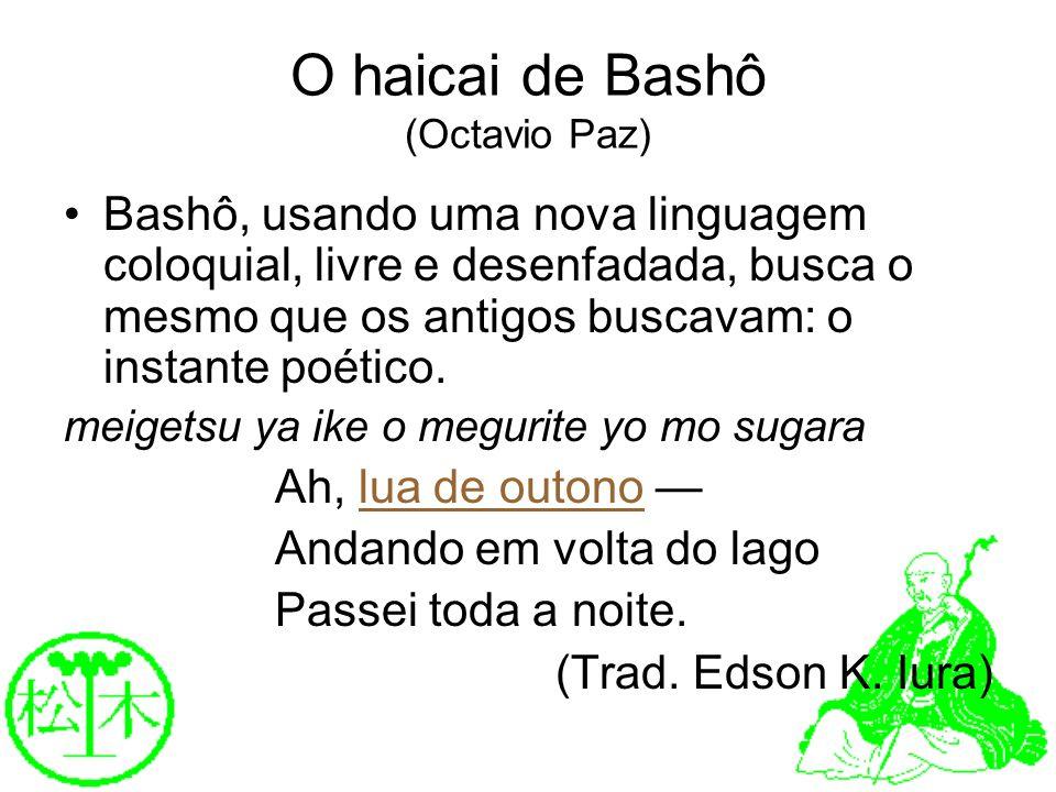 O haicai de Bashô (Octavio Paz) Bashô, usando uma nova linguagem coloquial, livre e desenfadada, busca o mesmo que os antigos buscavam: o instante poé