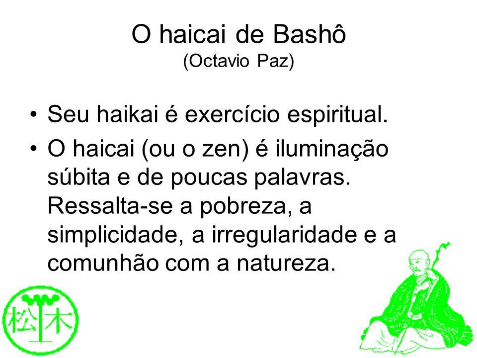 O haicai de Bashô (Octavio Paz) Seu haikai é exercício espiritual. O haicai (ou o zen) é iluminação súbita e de poucas palavras. Ressalta-se a pobreza