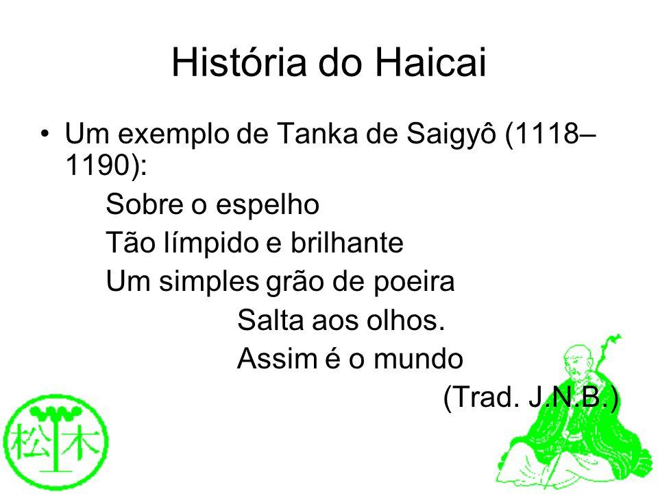 História do Haicai Um exemplo de Tanka de Saigyô (1118– 1190): Sobre o espelho Tão límpido e brilhante Um simples grão de poeira Salta aos olhos. Assi
