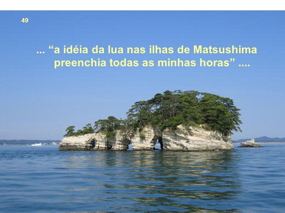 49... a idéia da lua nas ilhas de Matsushima preenchia todas as minhas horas....