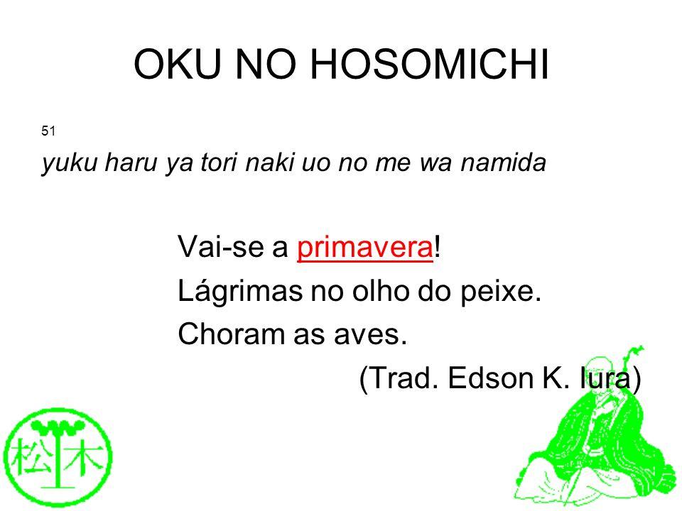 OKU NO HOSOMICHI 51 yuku haru ya tori naki uo no me wa namida Vai-se a primavera! Lágrimas no olho do peixe. Choram as aves. (Trad. Edson K. Iura)
