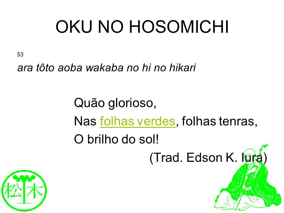 OKU NO HOSOMICHI 53 ara tôto aoba wakaba no hi no hikari Quão glorioso, Nas folhas verdes, folhas tenras, O brilho do sol! (Trad. Edson K. Iura)