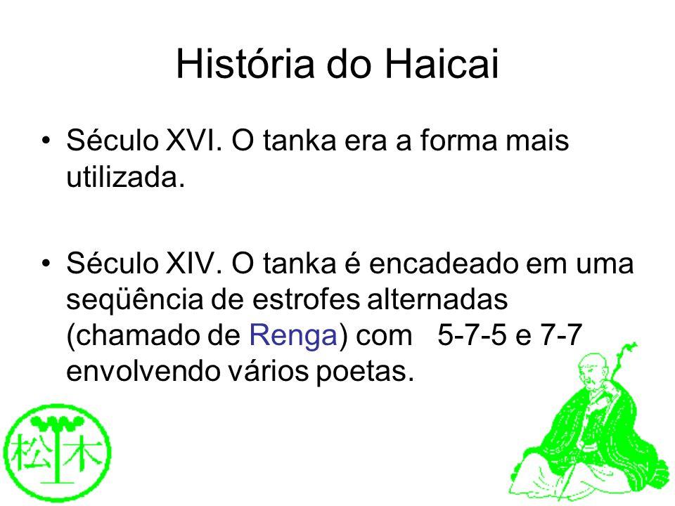 História do Haicai Século XVI. O tanka era a forma mais utilizada. Século XIV. O tanka é encadeado em uma seqüência de estrofes alternadas (chamado de