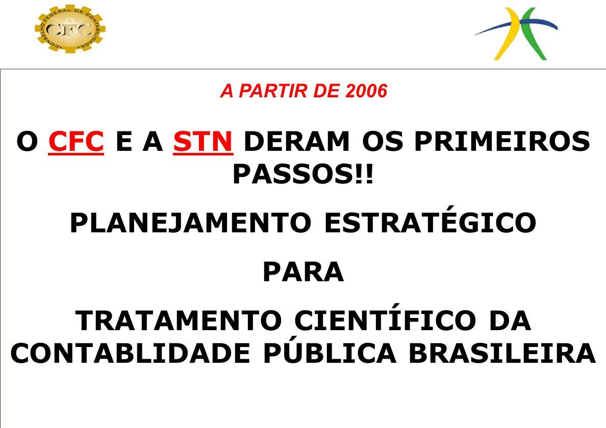 O CFC E A STN DERAM OS PRIMEIROS PASSOS!! PLANEJAMENTO ESTRATÉGICO PARA TRATAMENTO CIENTÍFICO DA CONTABLIDADE PÚBLICA BRASILEIRA A PARTIR DE 2006