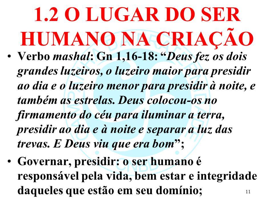 1.2 O LUGAR DO SER HUMANO NA CRIAÇÃO Verbo mashal: Gn 1,16-18: Deus fez os dois grandes luzeiros, o luzeiro maior para presidir ao dia e o luzeiro men