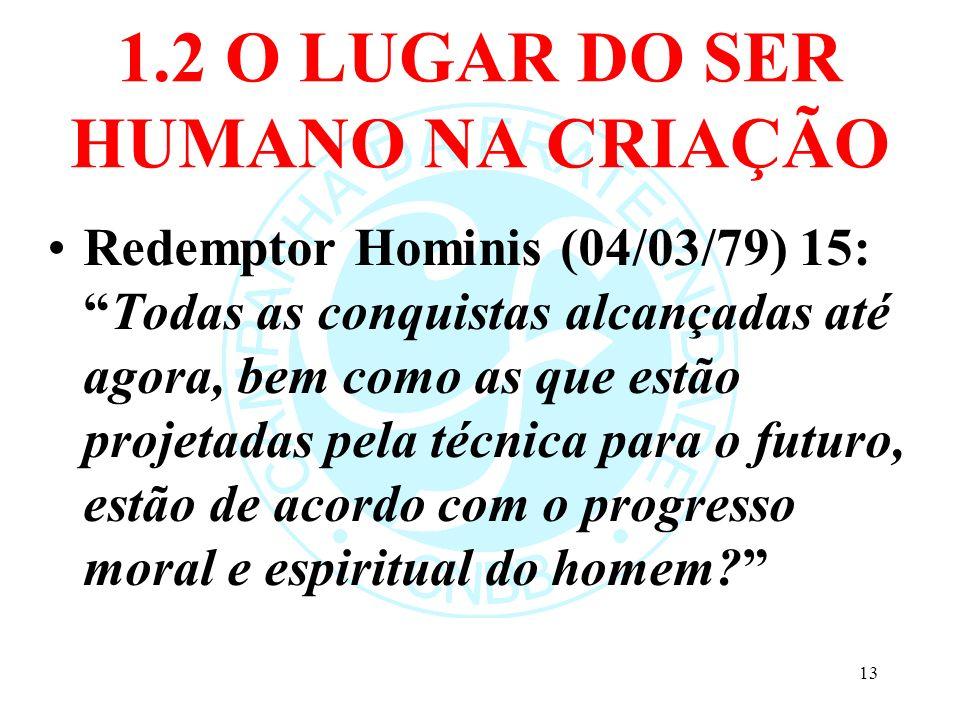 1.2 O LUGAR DO SER HUMANO NA CRIAÇÃO Redemptor Hominis (04/03/79) 15:Todas as conquistas alcançadas até agora, bem como as que estão projetadas pela t