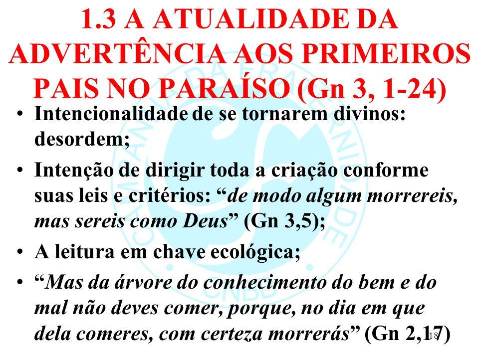 1.3 A ATUALIDADE DA ADVERTÊNCIA AOS PRIMEIROS PAIS NO PARAÍSO (Gn 3, 1-24) Intencionalidade de se tornarem divinos: desordem; Intenção de dirigir toda
