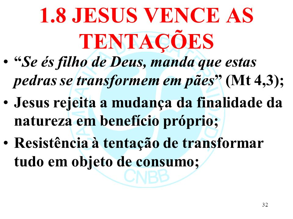 1.8 JESUS VENCE AS TENTAÇÕES Se és filho de Deus, manda que estas pedras se transformem em pães (Mt 4,3); Jesus rejeita a mudança da finalidade da nat