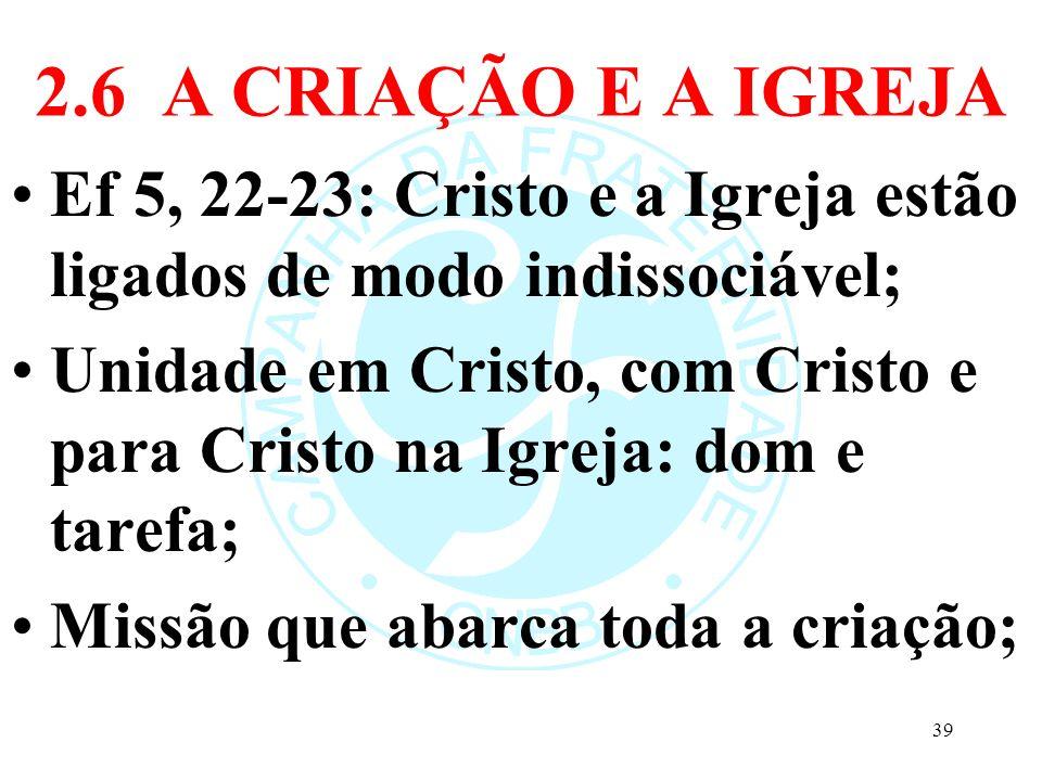 2.6 A CRIAÇÃO E A IGREJA Ef 5, 22-23: Cristo e a Igreja estão ligados de modo indissociável; Unidade em Cristo, com Cristo e para Cristo na Igreja: do