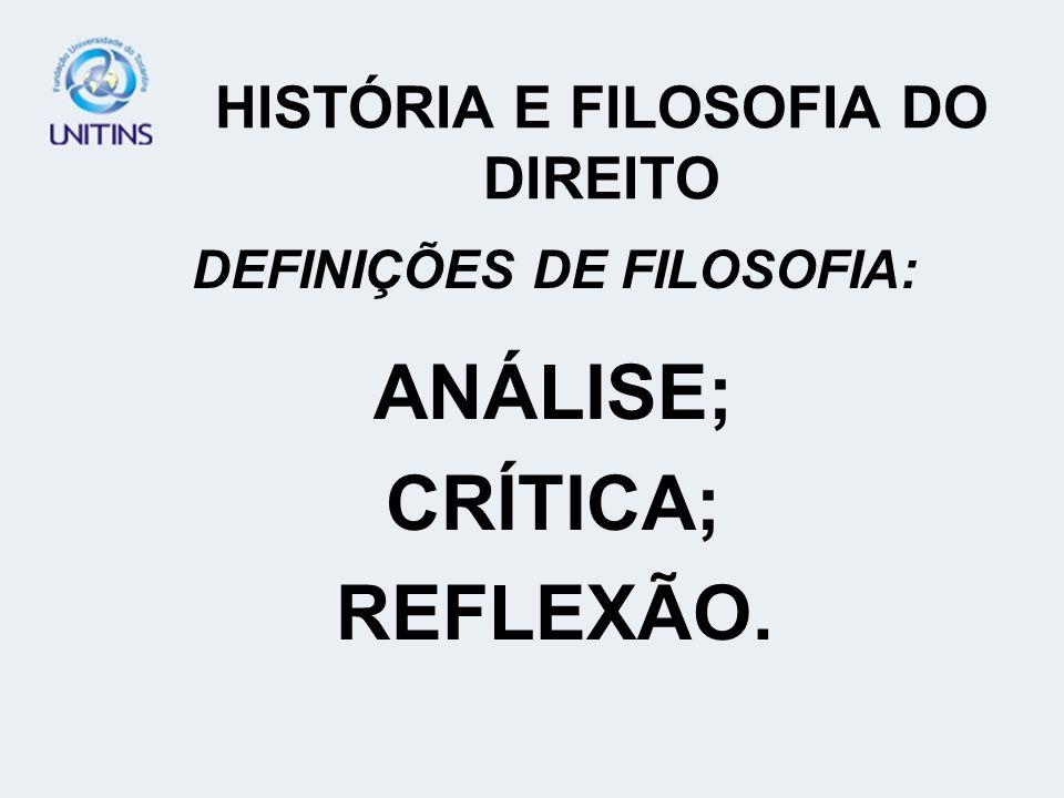 HISTÓRIA E FILOSOFIA DO DIREITO DEFINIÇÕES DE FILOSOFIA: ANÁLISE; CRÍTICA; REFLEXÃO.