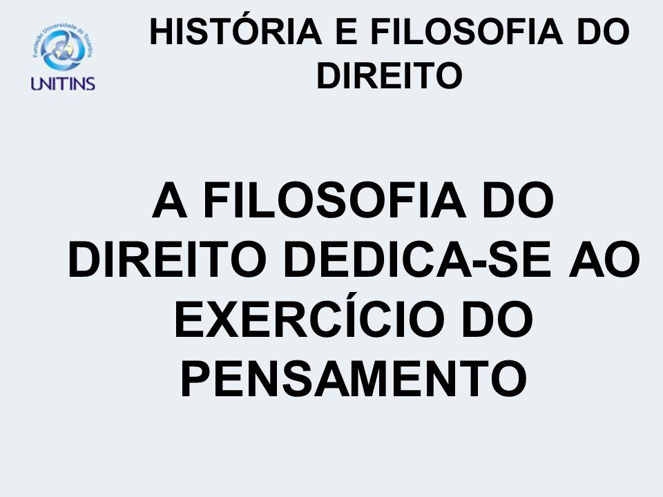 HISTÓRIA E FILOSOFIA DO DIREITO A FILOSOFIA DO DIREITO DEDICA-SE AO EXERCÍCIO DO PENSAMENTO